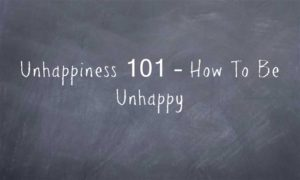Unhappiness 101 – How To Be Unhappy